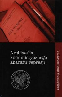 Archiwalia komunistycznego aparatu represji - zagadnienia źródłoznawcze - okładka książki