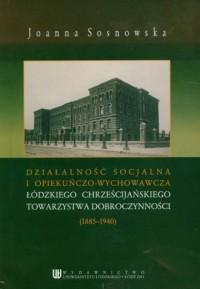 Działalność socjalna i opiekuńczo wychowawcza łódzkiego chrześcijańskiego towarzystwa dobroczynności (1885-1940) - okładka książki