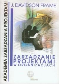 Zarządzanie projektami w organizacjach. Czyli jak sprostać wymaganiom klienta na czas, nie przekraczając budżetu - okładka książki