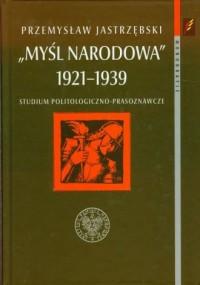 Myśl Narodowa 1921-1939. Studium politologiczno-prasoznawcze. Seria: Monografie - okładka książki