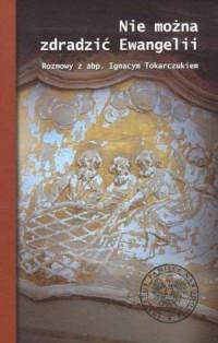 Nie można zdradzić Ewangelii. Rozmowy z abp. Ignacym Tokarczukiem - okładka książki