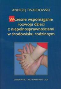 Wczesne wspomaganie rozwoju dzieci z niepełnosprawnościami w środowisku rodzinnym - okładka książki