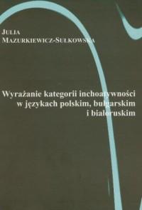 Wyrażanie kategorii i inchoatywności w językach polskim, bułgarskim i białoruskim - okładka książki