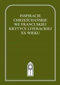 Inspiracje chrześcijańskie we francuskiej krytyce literackiej XX wieku. Antologia. Tom 1 (1900-1944) - okładka książki