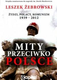 Mity przeciwko Polsce. Żydzi. Polacy. Komunizm 1939-2012 - okładka książki
