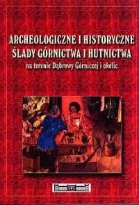 Archeologiczne i historyczne ślady górnictwa i hutnictwa na terenie Dąbrowy Górniczej i okolic - okładka książki