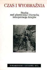 Czas i wyobraźnia. Studia nad plastyczną i literacką interpretacją dziejów - okładka książki