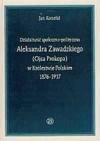 Działalność społeczno-polityczna Aleksandra Zawadzkiego (ojca Prokopa) w Królestwie Polskim 1876-1917 - okładka książki