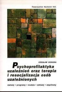 Psychoprofilaktyka uzależnień oraz terapia i resocjalizacja osób uzależnionych. Metody, programy, modele, ośrodki, zakłady, wspólnoty - okładka książki