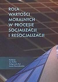 Rola wartości moralnych w procesie socjalizacji i resocjalizacji - okładka książki