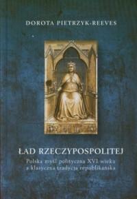 Ład rzeczypospolitej. Polska myśl polityczna XVI wieku a klasyczna tradycja republikańska - okładka książki