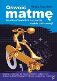 Oswoić matmę. Jak pokonać trudności z matematyką w szkole podstawowej? Książka pomocnicza dla nauczycieli szkoły podstawowej do pracy z dziećmi mającymi trudności z nauką - okładka książki