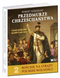 Przedmurze chrześcijaństwa. Czas królów elekcyjnych. Kościół na straży polskiej wolności. Tom 2 - okładka książki