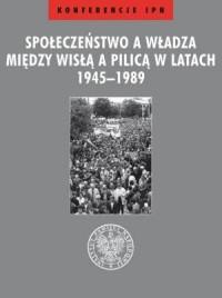 Społeczeństwo a władza. Między Wisłą a Pilicą w latach 1945-1989 - okładka książki