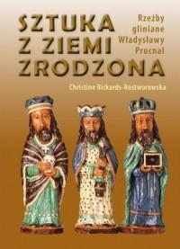Sztuka z ziemi zrodzona. Rzeźby gliniane Władysławy Prucnal - okładka książki