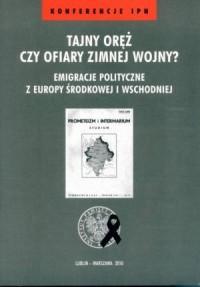 Tajny oręż czy ofiary zimniej wojny? Emigracje polityczne z Europy Środkowej i Wschodniej. Seria: Konferencje IPN - okładka książki