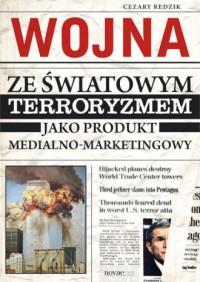 Wojna ze światowym terroryzmem jako produkt medialno-marketingowy - okładka książki