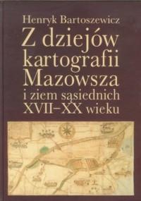 Z dziejów kartografii Mazowsza i ziem sąsiednich XVII-XX wieku - okładka książki