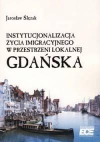 Instytucjonalizacja życia imigracyjnego w przestrzeni lokalnej Gdańska - okładka książki