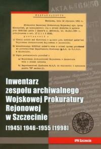 Inwentarz zespołu archiwalnego Wojskowej Prokuratury Rejonowej w Szczecinie (1945) 1946-1955 (1998) + CD - okładka książki