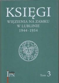 Księgi więzienia na zamku w Lublinie 1944-1954. Tom 3. Księga główna więźniów śledczych (22 II 1945-12 III 1946). Księga główna więźniów karnych (23 VII 1945-6 IX 1947) - okładka książki