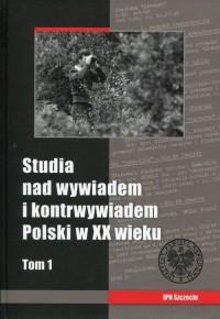 Studia nad wywiadem i kontrwywiadem Polski w XX wieku. Tom 1 - okładka książki