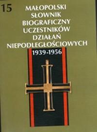 Małopolski Słownik Biograficzny Uczestników Działań Niepodległościowych 1939-1956. Tom 15 - okładka książki