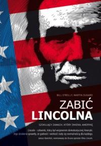 Zabić Lincolna. Szokujący zamach, który zmienił Amerykę - okładka książki