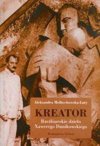 Kreator. Rzeźbiarskie dzieło Xawerego Dunikowskiego - okładka książki