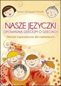 Nasze języczki opowiadają dzieciom o dzieciach. Historyjki logopedyczne dla najmłodszych - okładka książki