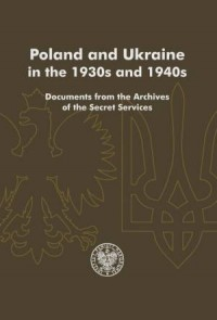 Poland and Ukraine in the 1930s and 1940s. Documents from the Archives of the Secret Services - okładka książki