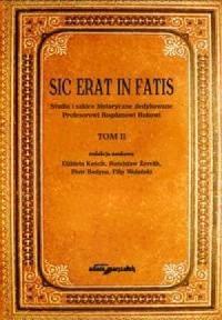 Sic erat in fatis. Studia i szkice historyczne dedykowane Profesorowi Bogdanowi Rokowi. Tom 2 - okładka książki