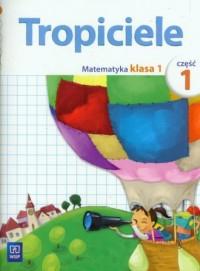 Tropiciele. Klasa 1. Szkoła podstawowa. Matematyka cz. 1 - okładka podręcznika