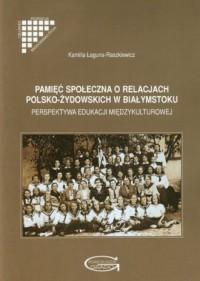 Pamięć społeczna o relacjach polsko-żydowskich w Białymstoku. Perspektywa edukacji międzykulturowej - okładka książki