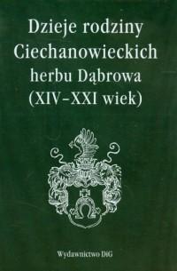 Dzieje rodziny Ciechanowieckich herbu Dąbrowa (XIV-XXI wiek) - okładka książki