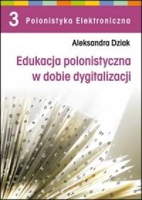 Edukacja polonistyczna w dobie dygitalizacji. Seria: Polonistyka Elektroniczna. Tom 3 - okładka książki
