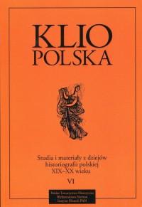 Klio Polska. Studia i materiały z dziejów historiografii polskiej XIX-XX wieku. Tom 6 - okładka książki
