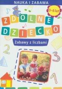 Zdolne Dziecko. Zabawy z liczbami. 0-6 lat - okładka książki