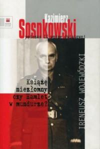 Kazimierz Sosnkowski podczas II wojny światowej. Książę niezłomny czy Hamlet w mundurze? - okładka książki