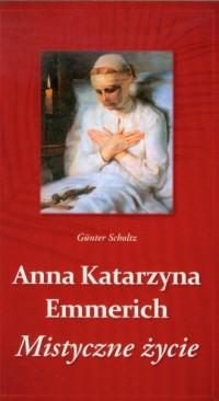 Anna Katarzyna Emmerich. Mistyczne życie - okładka książki