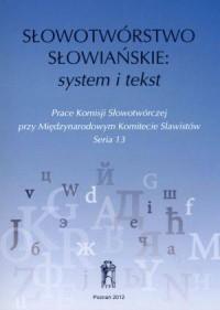 Słowotwórstwo słowiańskie: system i tekst. Prace Komisji Słowotwórczej przy Międzynarodowym Komitecie Slawistów. Seria 13 - okładka książki
