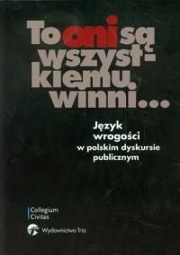 To oni są wszystkiemu winni... Język wrogości w polskim dyskursie publicznym - okładka książki