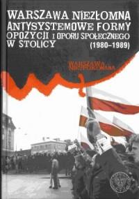Warszawa niezłomna. Antysystemowe formy oporu społecznego w stolicy (1980-1989) - okładka książki