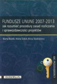 Fundusze Unijne 2007-2013. Jak rozumieć procedury zasad rozliczania i sprawozdawczości projektów - okładka książki
