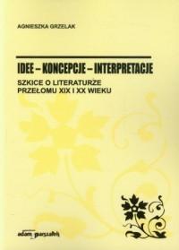 Idee - koncepcje - interpretacje. Szkice o literaturze przełomu XIX i XX wieku - okładka książki