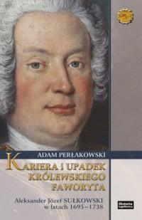Kariera i upadek królewskiego faworyta. Aleksander Józef Sułkowski w latach 1695-1738 - okładka książki