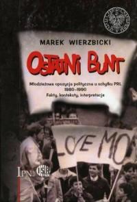 Ostatni Bunt. Młodzieżowa opozycja polityczna u schyłku PRL 1980-1990. Fakty, konteksty, interpretacje - okładka książki