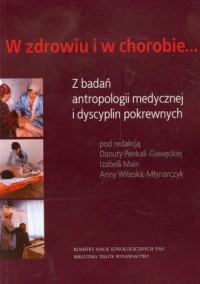 W zdrowiu i w chorobie. Z badań antropologii medycznej i dyscyplin pokrewnych - okładka książki