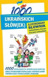1000 ukraińskich słów(ek). Ilustrowany słownik ukraińsko-polski, polsko-ukraiński - okładka książki