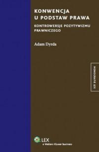 Konwencja u podstaw prawa. Kontrowersje pozytywizmu prawniczego - okładka książki